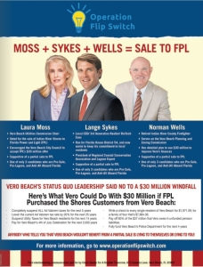 Newspaper advertisements like this one placed by a political action committee funded by Indian River Shores residents and by Florida Power and Light assured voters Laura Moss, Lange Sykes and Norman Wells can be counted on to conclude the sale of Vero Electric to FPL. On the strength of their promise to  lower electric rates for everyone Moss and Sykes won election to the Council